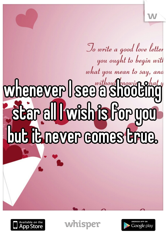 whenever I see a shooting star all I wish is for you but it never comes true.