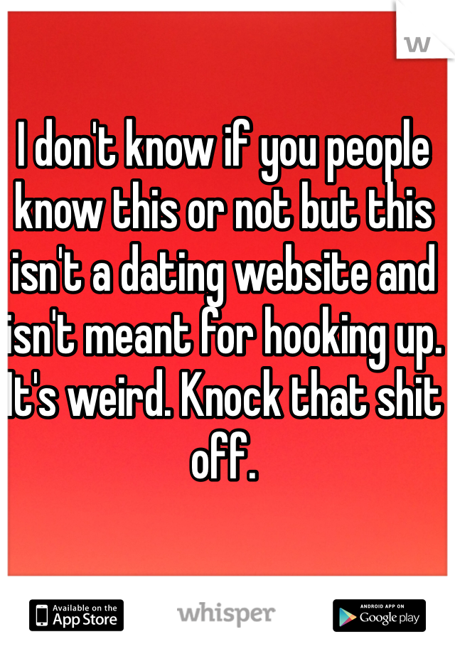 I don't know if you people know this or not but this isn't a dating website and isn't meant for hooking up. It's weird. Knock that shit off.