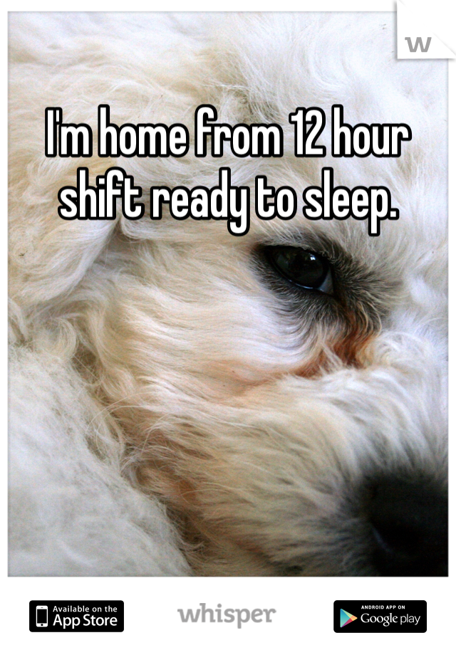 I'm home from 12 hour shift ready to sleep.