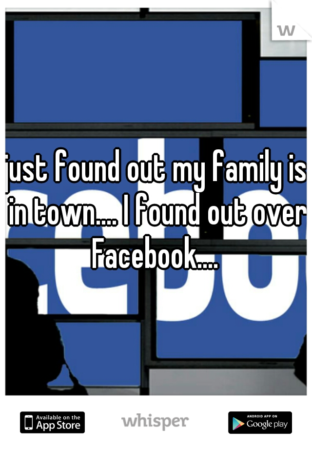 just found out my family is in town.... I found out over Facebook....
