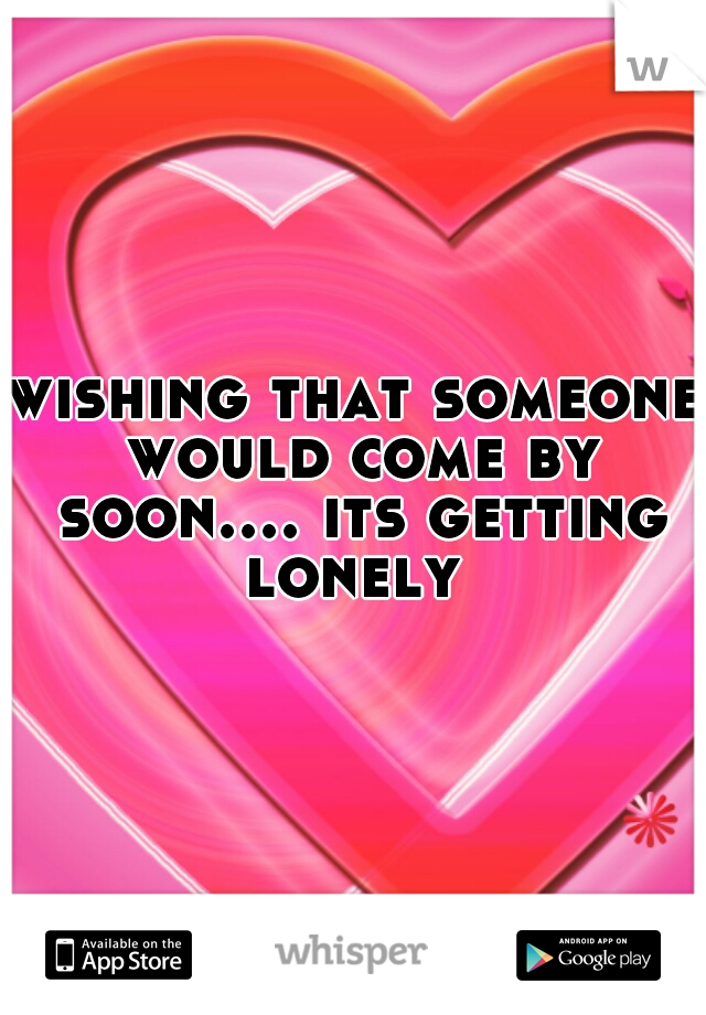 wishing that someone would come by soon.... its getting lonely