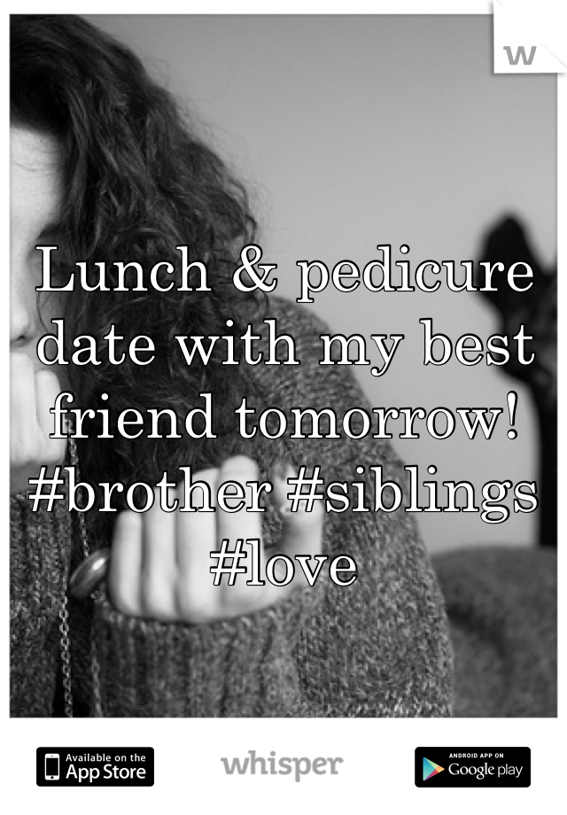 Lunch & pedicure date with my best friend tomorrow!  #brother #siblings #love