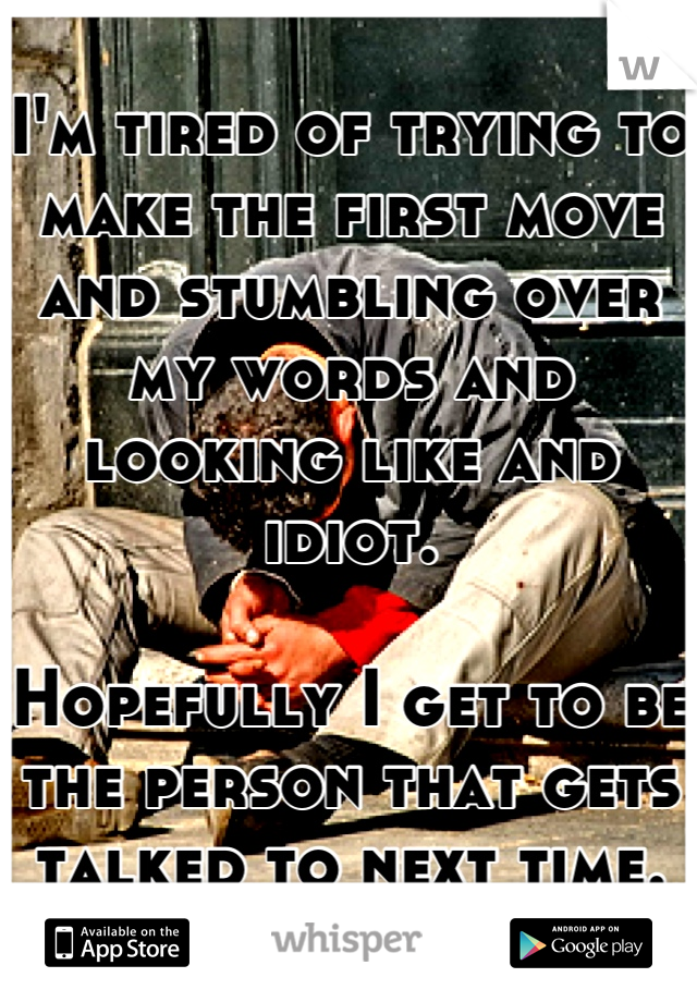 I'm tired of trying to make the first move and stumbling over my words and looking like and idiot.  Hopefully I get to be the person that gets talked to next time.