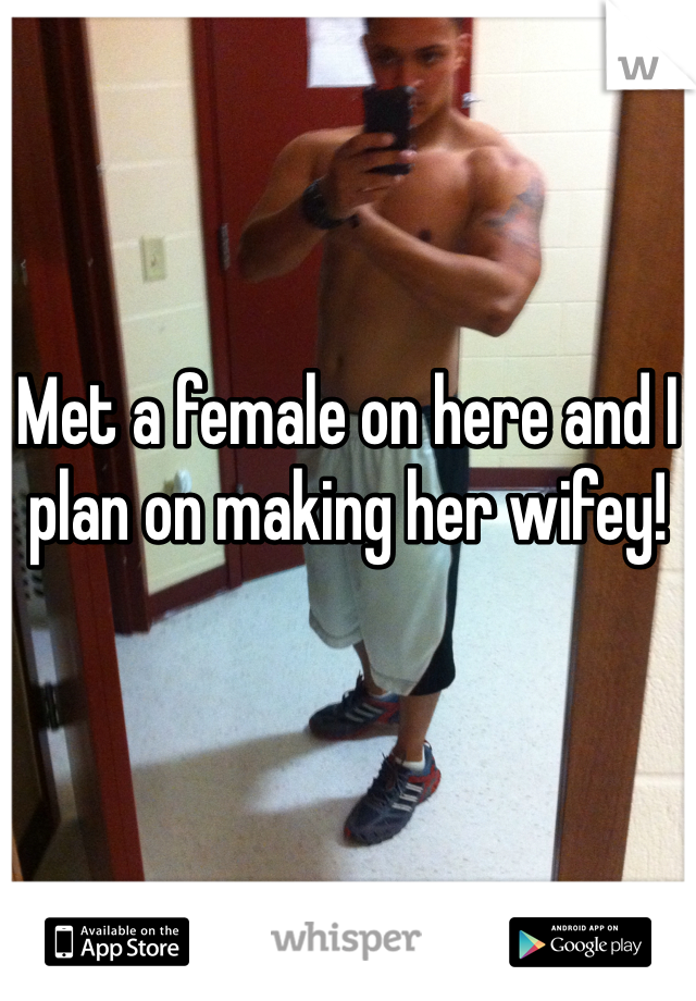 Met a female on here and I plan on making her wifey!