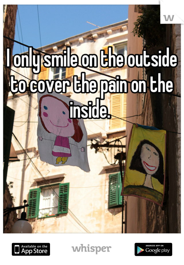 I only smile on the outside to cover the pain on the inside.