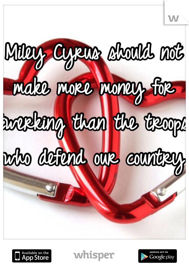 Miley Cyrus should not make more money for twerking than the troops who defend our country