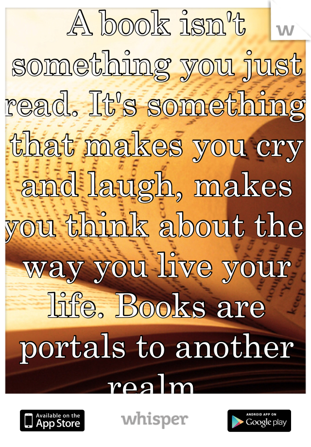 A book isn't something you just read. It's something that makes you cry and laugh, makes you think about the way you live your life. Books are portals to another realm.