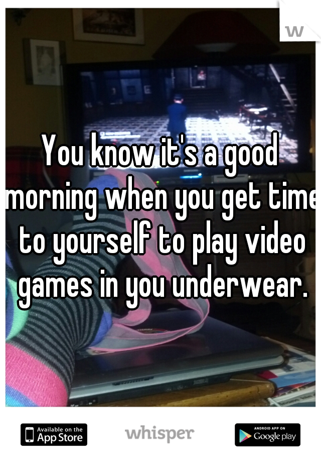 You know it's a good morning when you get time to yourself to play video games in you underwear.