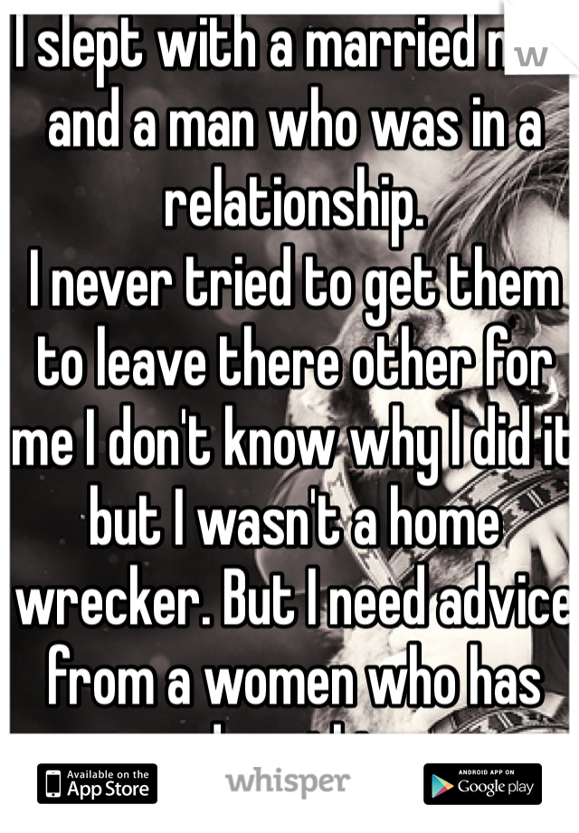 I slept with a married man and a man who was in a relationship. I never tried to get them to leave there other for me I don't know why I did it but I wasn't a home wrecker. But I need advice from a women who has done this  My secret I leave once I get what I wanted....