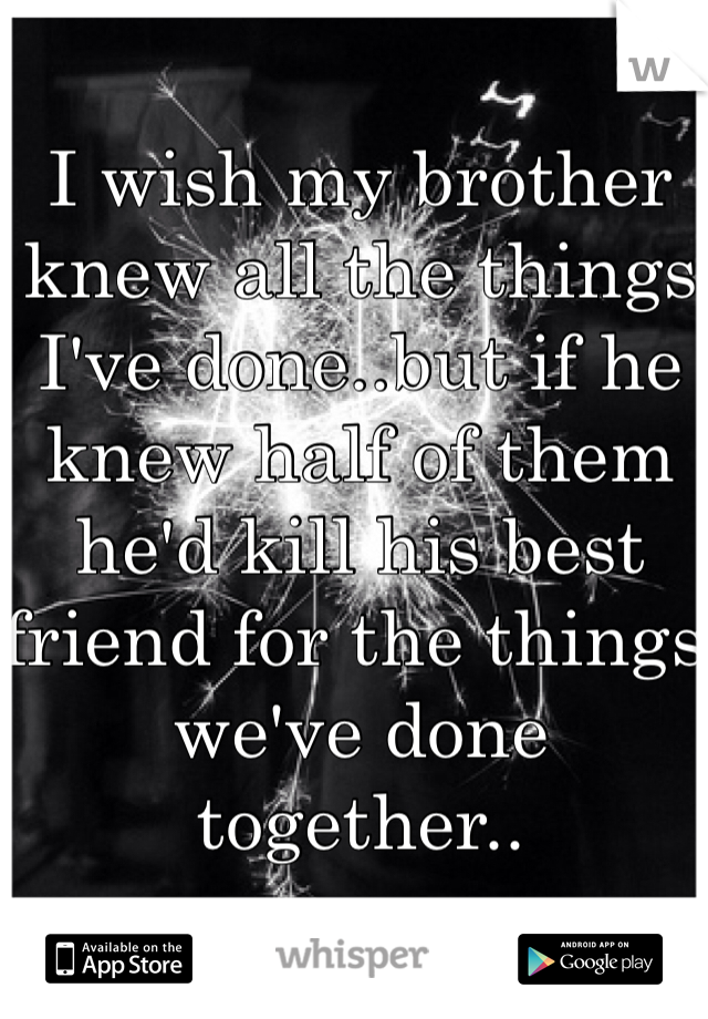 I wish my brother knew all the things I've done..but if he knew half of them he'd kill his best friend for the things we've done together..