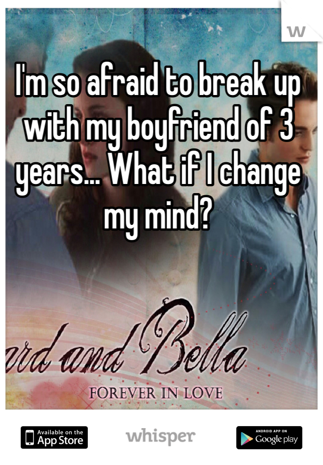 I'm so afraid to break up with my boyfriend of 3 years... What if I change my mind?