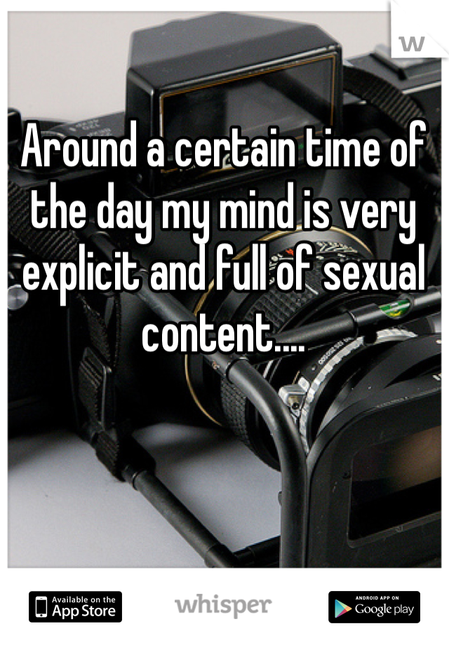 Around a certain time of the day my mind is very explicit and full of sexual content....
