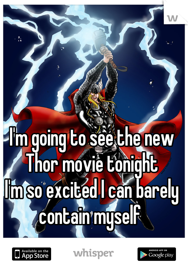 I'm going to see the new Thor movie tonight I'm so excited I can barely contain myself