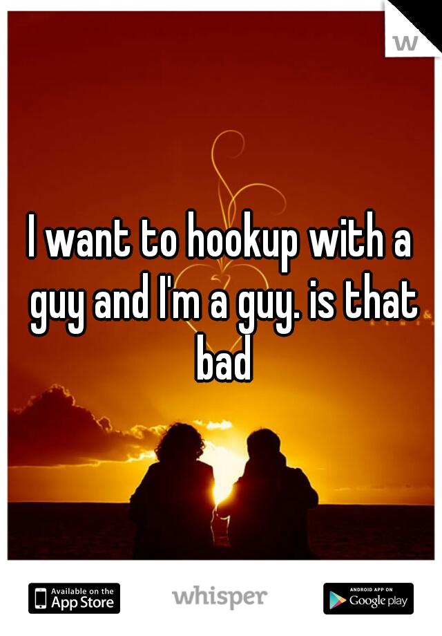 I want to hookup with a guy and I'm a guy. is that bad