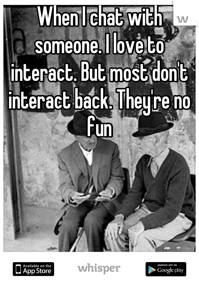 When I chat with someone. I love to interact. But most don't interact back. They're no fun