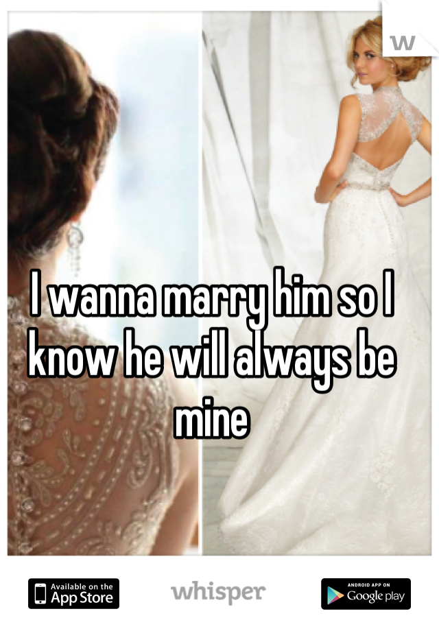 I wanna marry him so I know he will always be mine