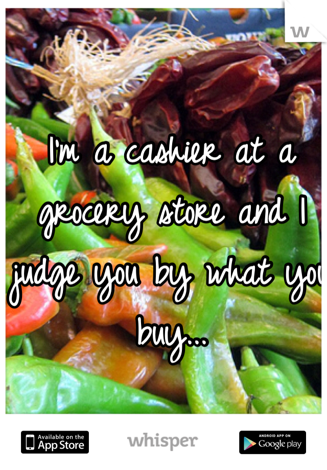 I'm a cashier at a grocery store and I judge you by what you buy...
