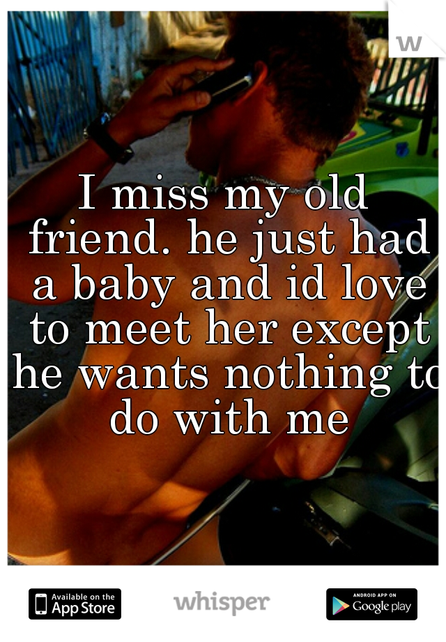 I miss my old friend. he just had a baby and id love to meet her except he wants nothing to do with me