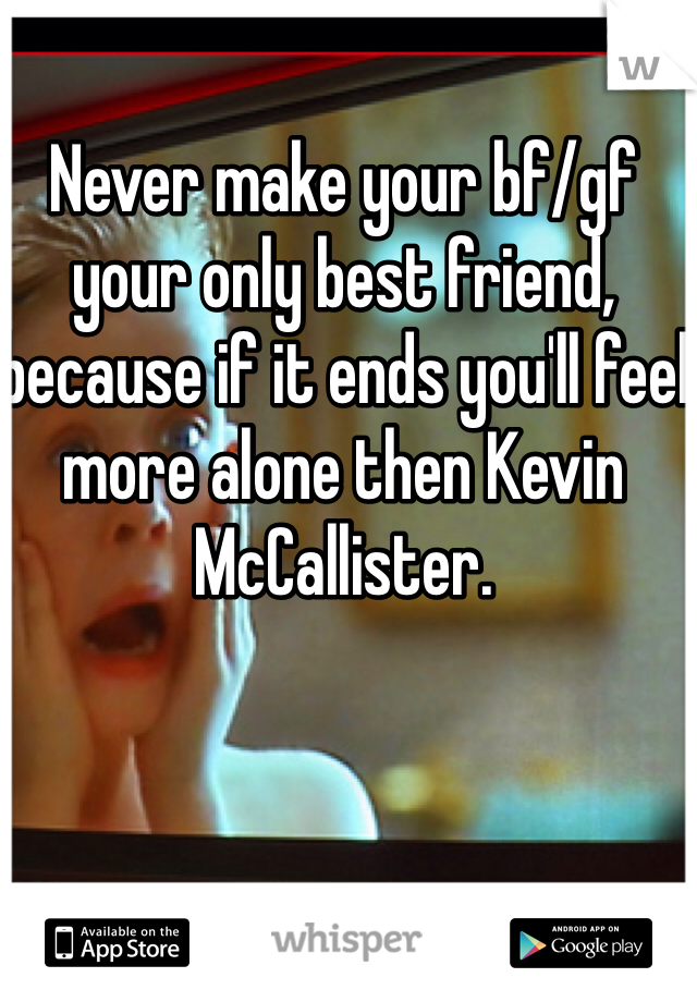 Never make your bf/gf your only best friend, because if it ends you'll feel more alone then Kevin McCallister.