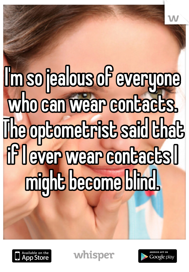 I'm so jealous of everyone who can wear contacts. The optometrist said that if I ever wear contacts I might become blind.