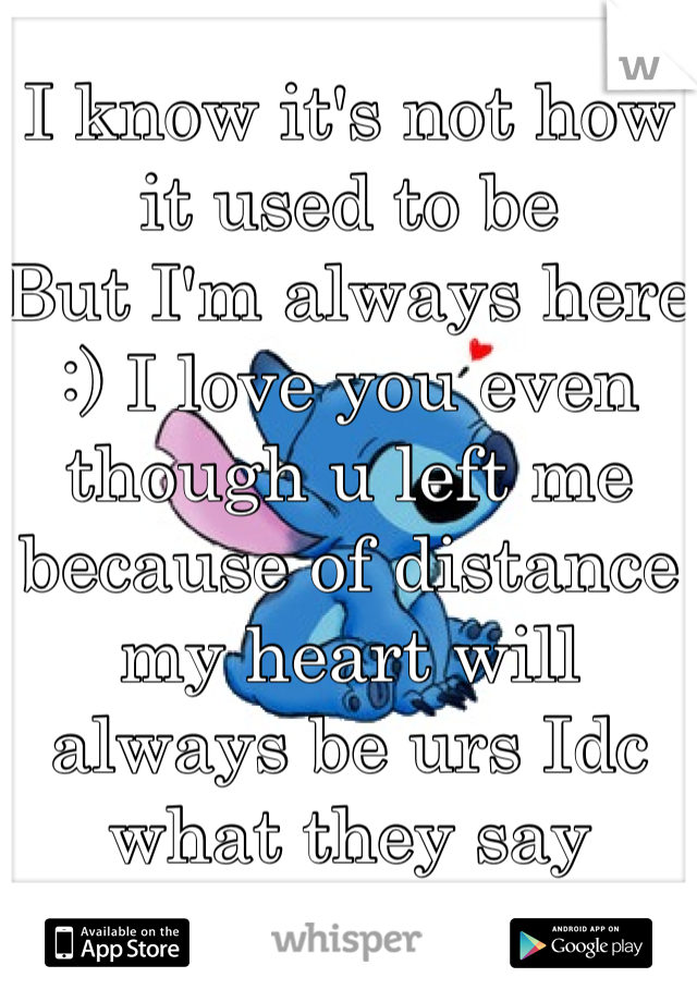 I know it's not how it used to be But I'm always here :) I love you even though u left me because of distance my heart will always be urs Idc what they say