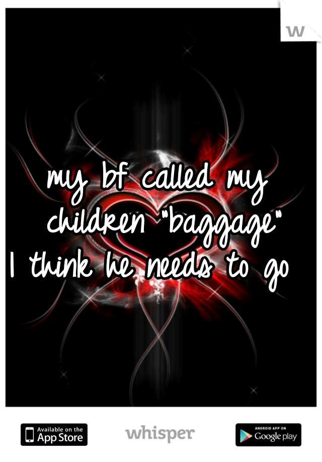 "my bf called my children ""baggage"" I think he needs to go"