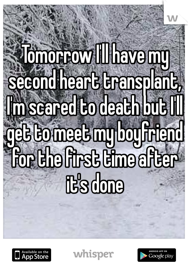 Tomorrow I'll have my second heart transplant, I'm scared to death but I'll get to meet my boyfriend for the first time after it's done