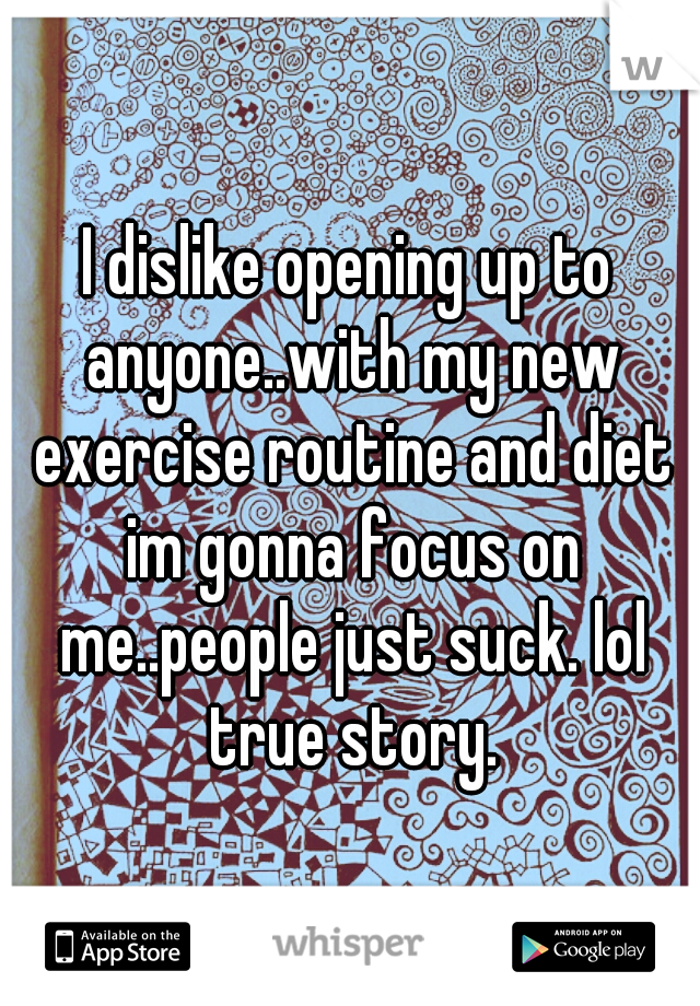 I dislike opening up to anyone..with my new exercise routine and diet im gonna focus on me..people just suck. lol true story.