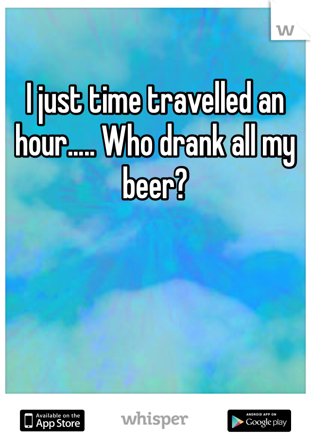 I just time travelled an hour..... Who drank all my beer?