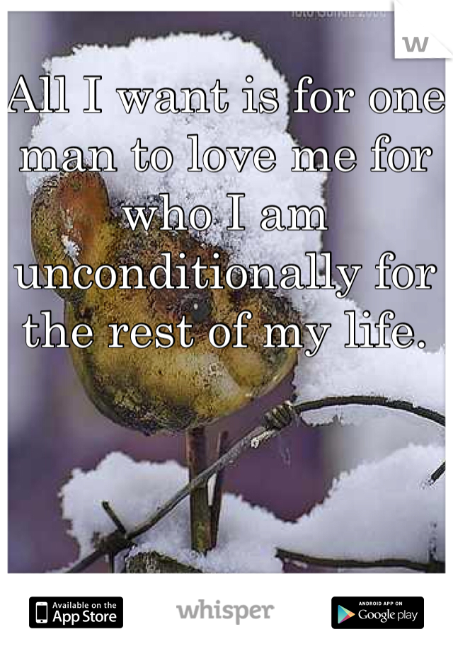 All I want is for one man to love me for who I am unconditionally for the rest of my life.