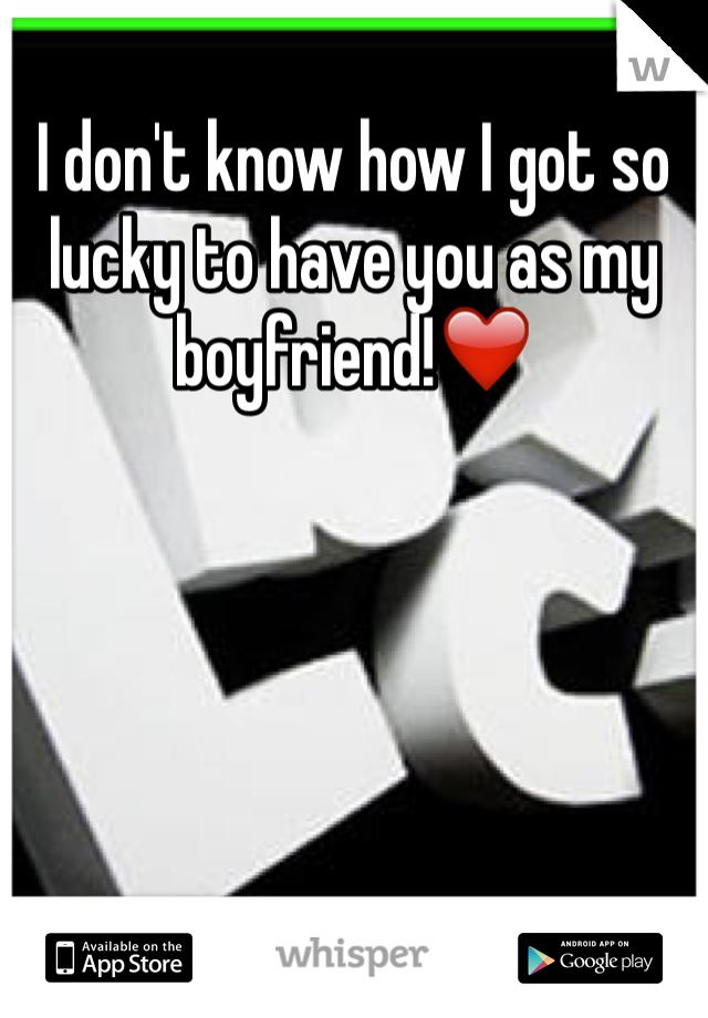 I don't know how I got so lucky to have you as my boyfriend!❤️