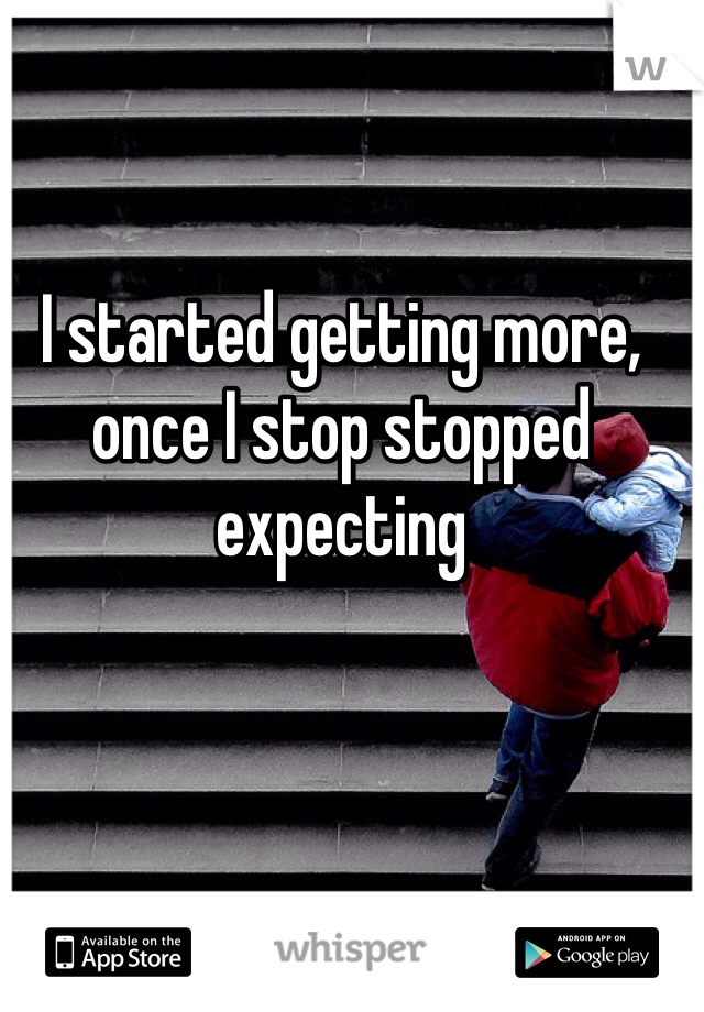 I started getting more, once I stop stopped expecting