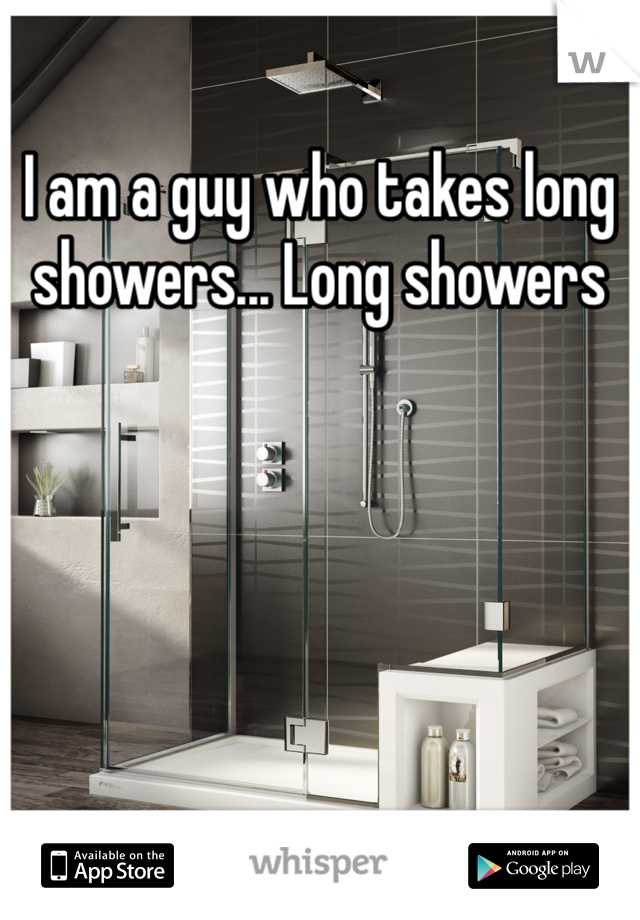 I am a guy who takes long showers... Long showers