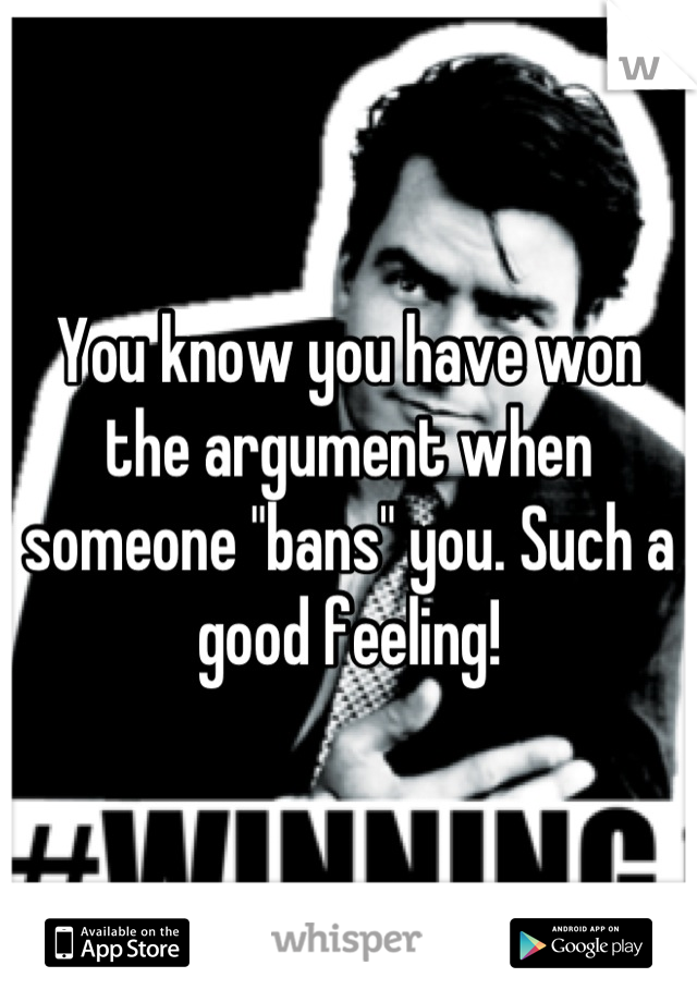 """You know you have won the argument when someone """"bans"""" you. Such a good feeling!"""