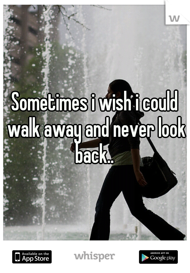 Sometimes i wish i could walk away and never look back..
