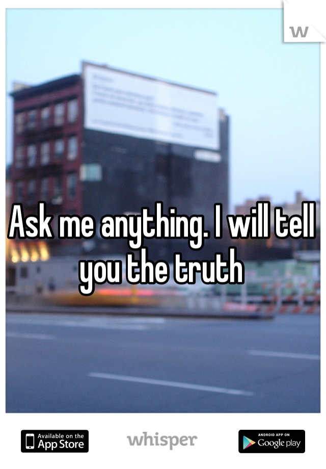 Ask me anything. I will tell you the truth