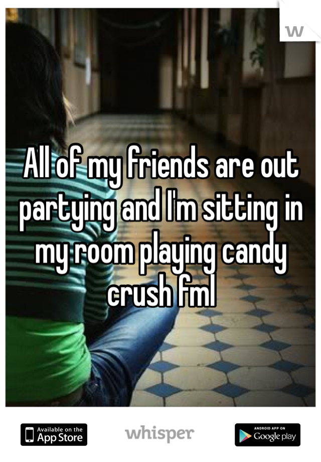 All of my friends are out partying and I'm sitting in my room playing candy crush fml