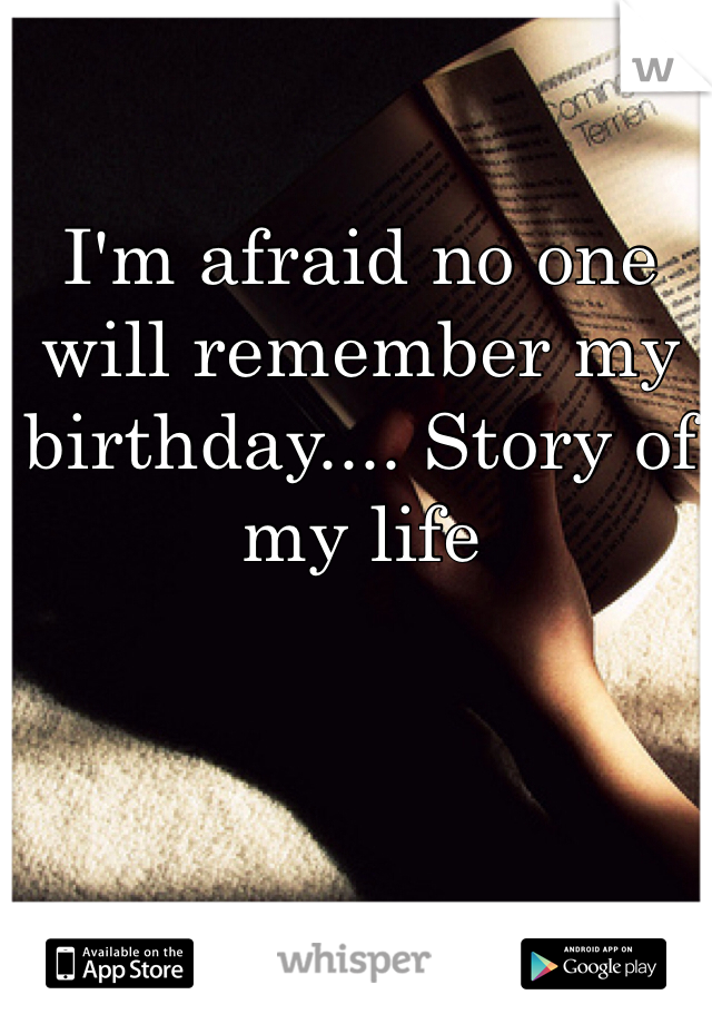I'm afraid no one will remember my birthday.... Story of my life