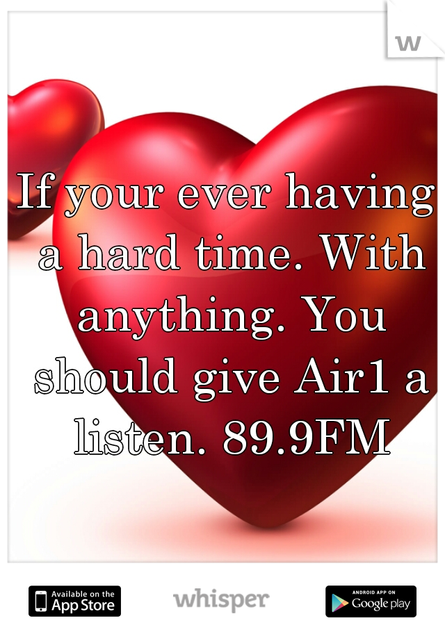 If your ever having a hard time. With anything. You should give Air1 a listen. 89.9FM