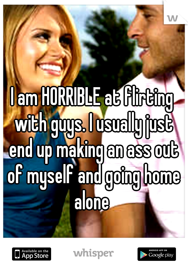 I am HORRIBLE at flirting with guys. I usually just end up making an ass out of myself and going home alone