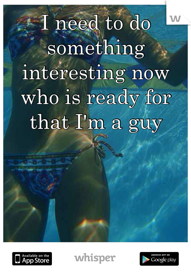I need to do something interesting now who is ready for that I'm a guy