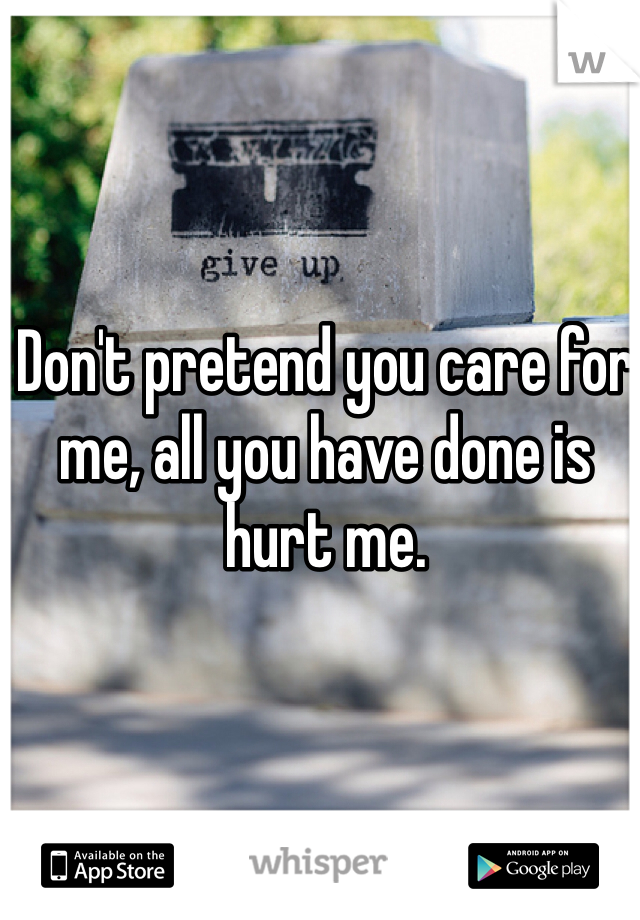 Don't pretend you care for me, all you have done is hurt me.