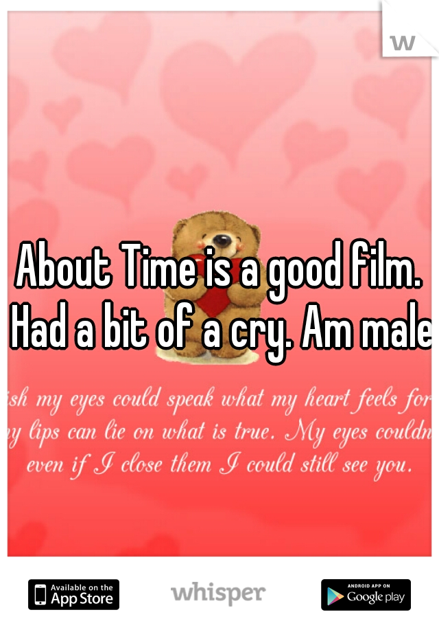 About Time is a good film. Had a bit of a cry. Am male