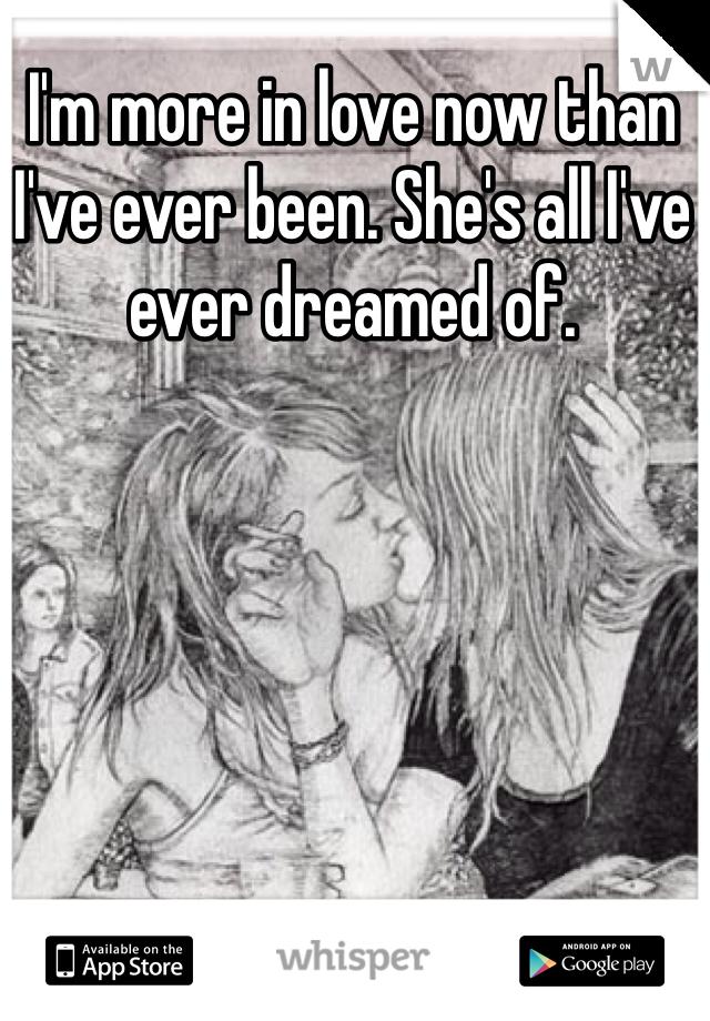 I'm more in love now than I've ever been. She's all I've ever dreamed of.