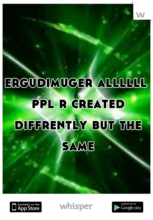 ergudimuger allllll ppl r created diffrently but the same