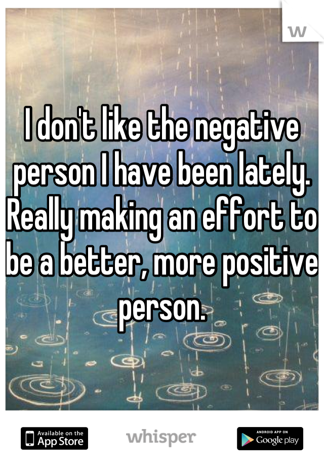I don't like the negative person I have been lately. Really making an effort to be a better, more positive person.