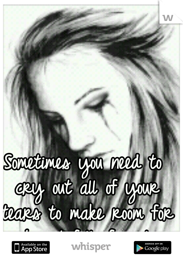 Sometimes you need to cry out all of your tears to make room for a heart full of smiles.