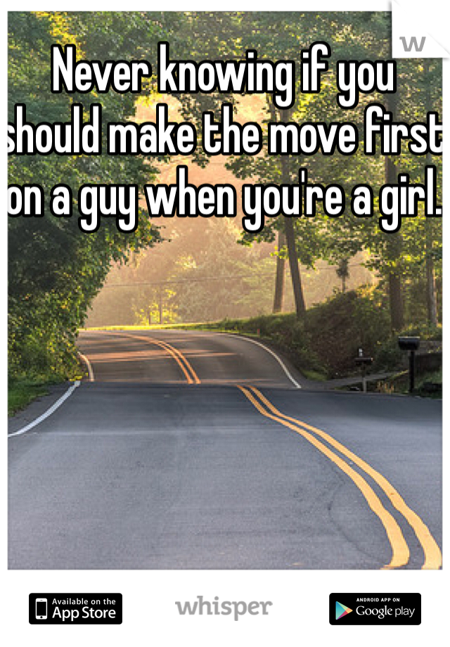 Never knowing if you should make the move first on a guy when you're a girl.