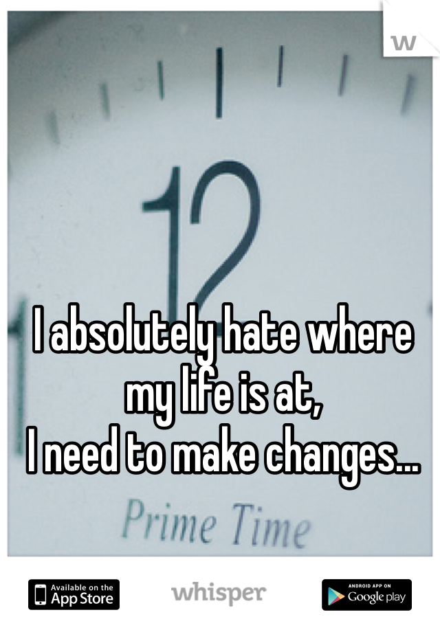 I absolutely hate where my life is at,  I need to make changes...