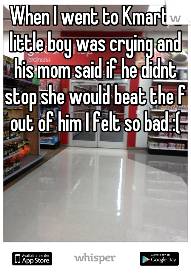 When I went to Kmart a little boy was crying and his mom said if he didnt stop she would beat the f out of him I felt so bad :(